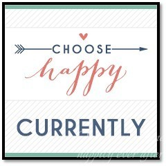 What I am Doing CURRENTLY:  Choose Happy Link-Up