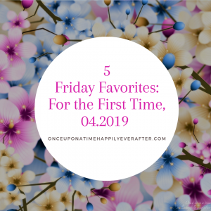 5 Friday Favorites: For the First Time, 04.2019