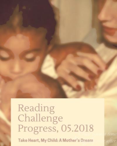 Reading Challenge Progress, 05.2018: Reading Challenge Progress, 05.2018: Take Heart, My Child: A Mother's Dream