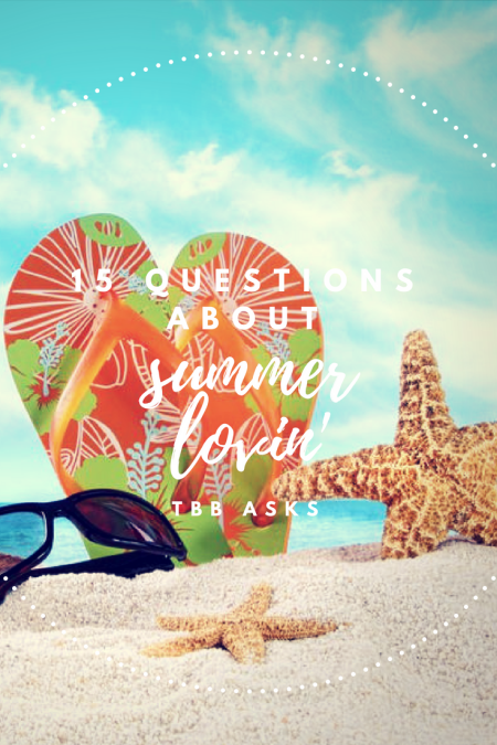 15 Questions About Summer Lovin': TBB Asks, 06.2018